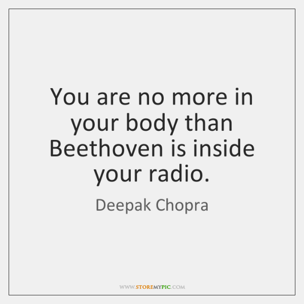 You are no more in your body than Beethoven is inside your ...