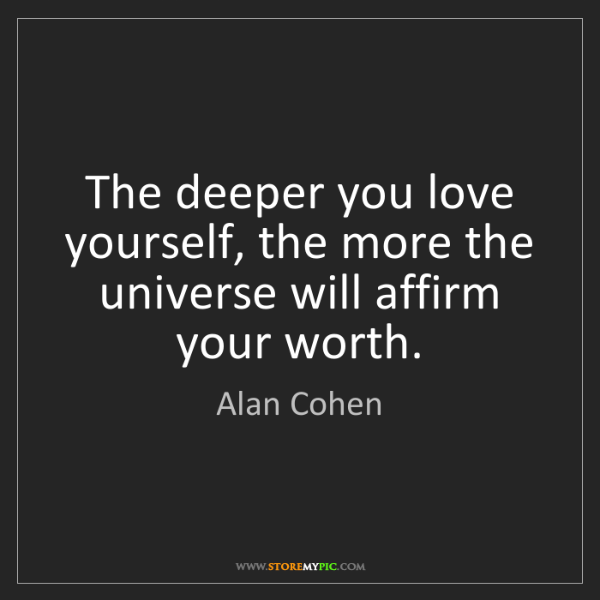 Alan Cohen: The deeper you love yourself, the more the universe will...