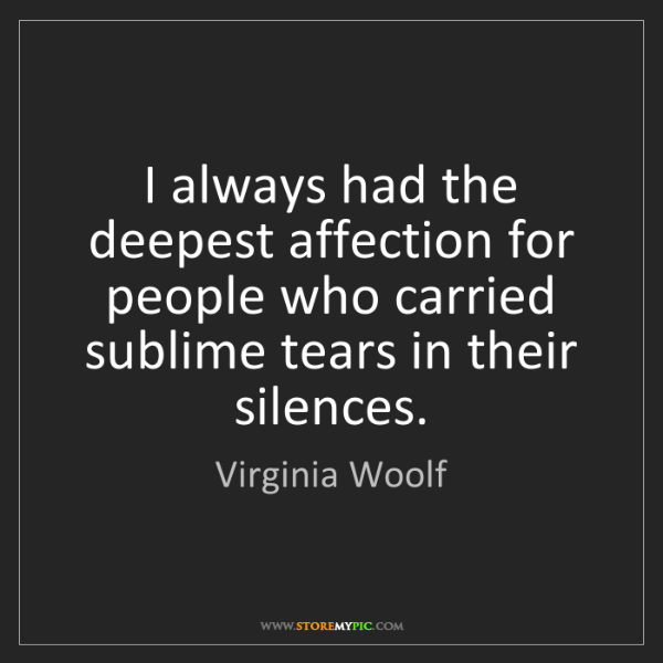 Virginia Woolf: I always had the deepest affection for people who carried...