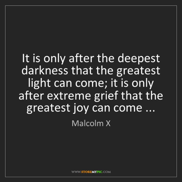 Malcolm X: It is only after the deepest darkness that the greatest...