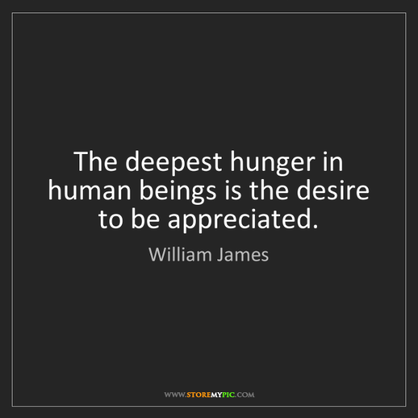 William James: The deepest hunger in human beings is the desire to be...