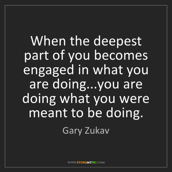 Gary Zukav: When the deepest part of you becomes engaged in what...