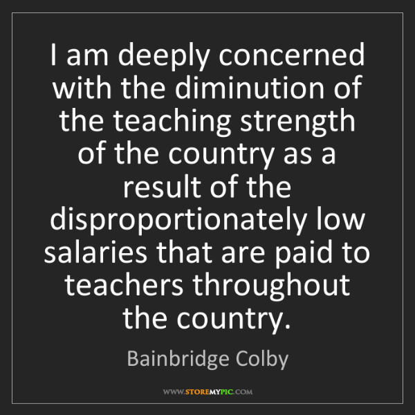 Bainbridge Colby: I am deeply concerned with the diminution of the teaching...