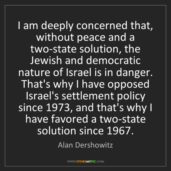 Alan Dershowitz: I am deeply concerned that, without peace and a two-state...