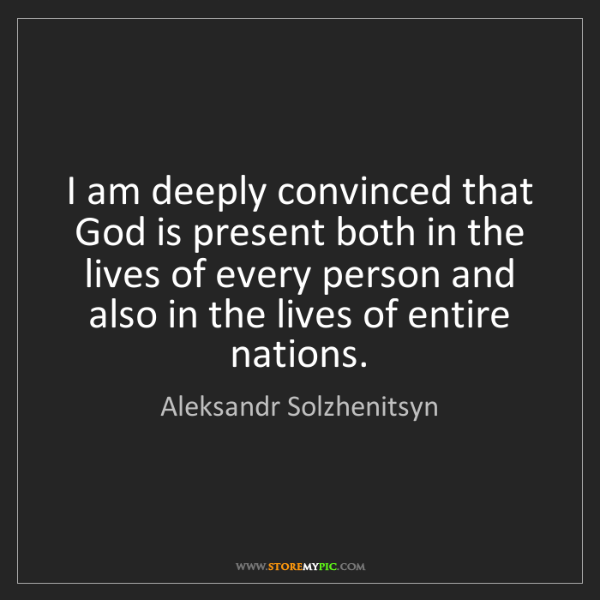 Aleksandr Solzhenitsyn: I am deeply convinced that God is present both in the...