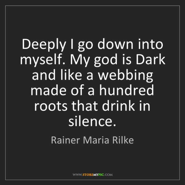 Rainer Maria Rilke: Deeply I go down into myself. My god is Dark and like...