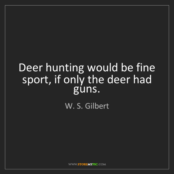 W. S. Gilbert: Deer hunting would be fine sport, if only the deer had...