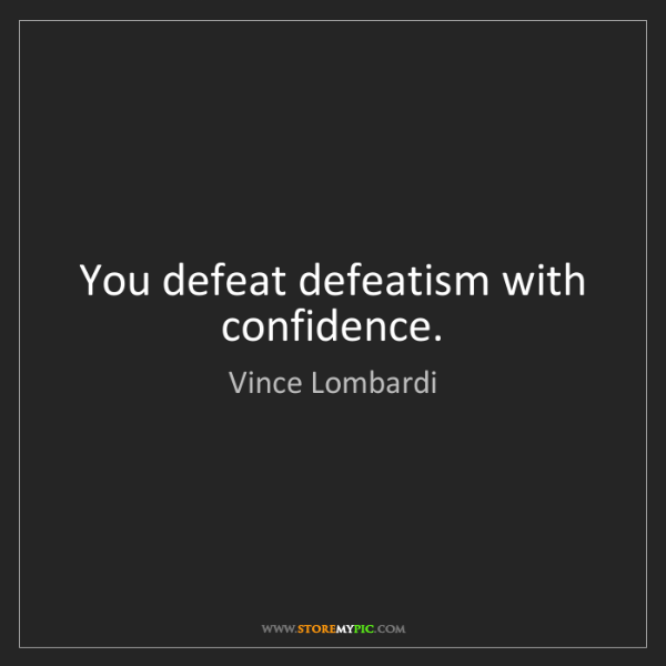 Vince Lombardi: You defeat defeatism with confidence.