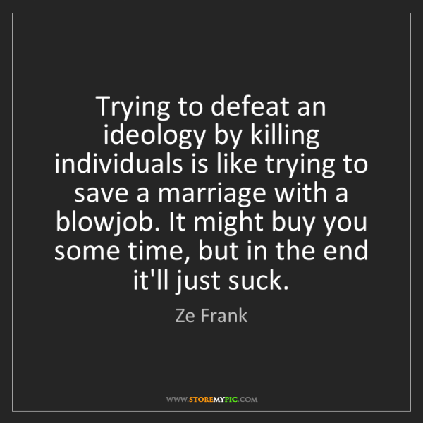 Ze Frank: Trying to defeat an ideology by killing individuals is...