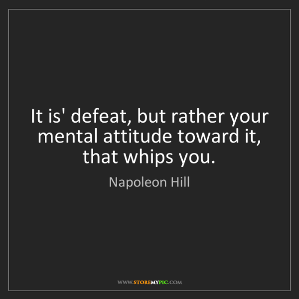 Napoleon Hill: It is' defeat, but rather your mental attitude toward...