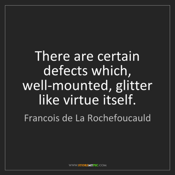 Francois de La Rochefoucauld: There are certain defects which, well-mounted, glitter...