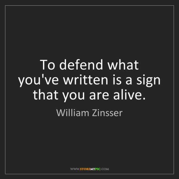 William Zinsser: To defend what you've written is a sign that you are...
