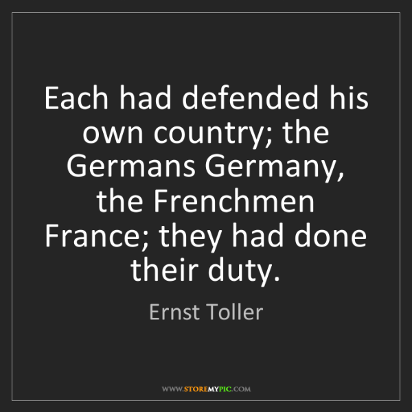 Ernst Toller: Each had defended his own country; the Germans Germany,...