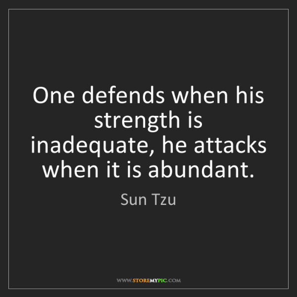 Sun Tzu: One defends when his strength is inadequate, he attacks...