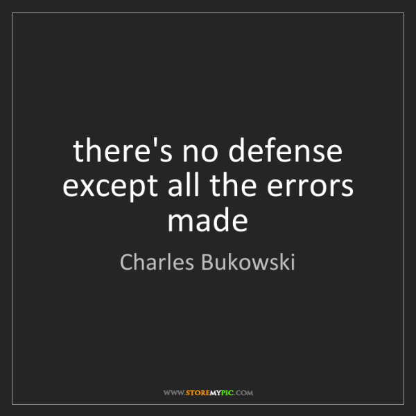 Charles Bukowski: there's no defense except all the errors made