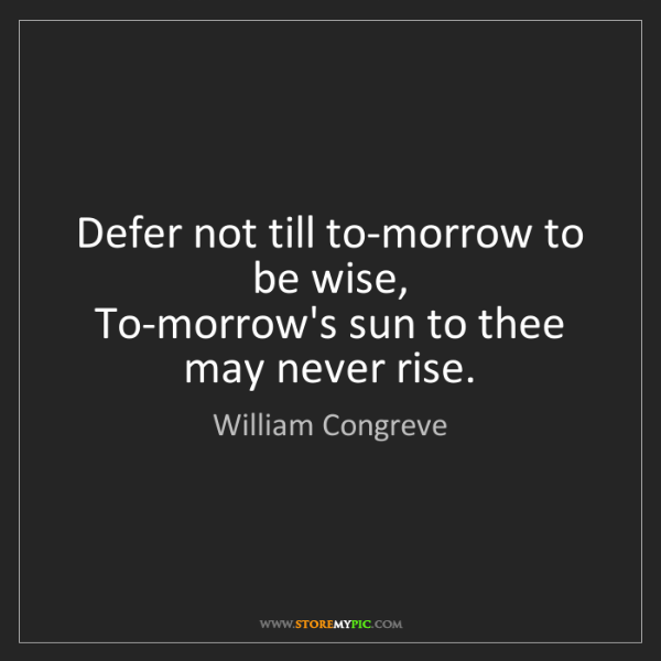 William Congreve: Defer not till to-morrow to be wise,   To-morrow's sun...