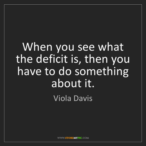 Viola Davis: When you see what the deficit is, then you have to do...