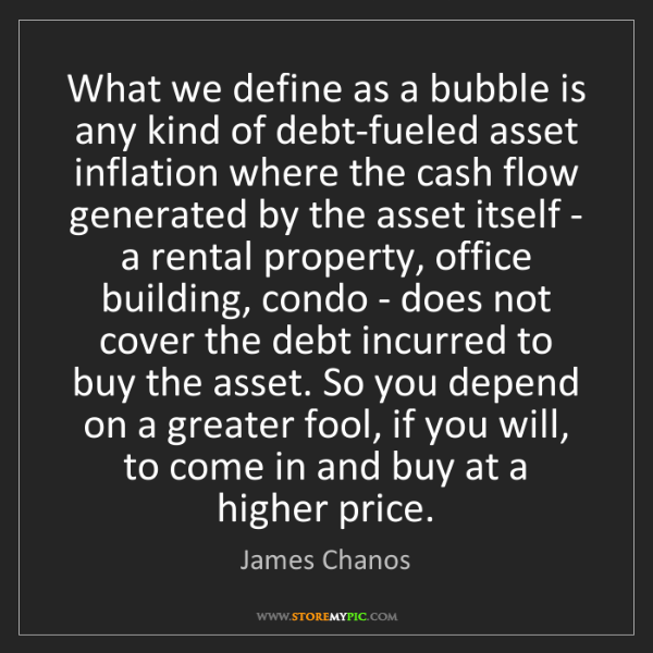 James Chanos: What we define as a bubble is any kind of debt-fueled...
