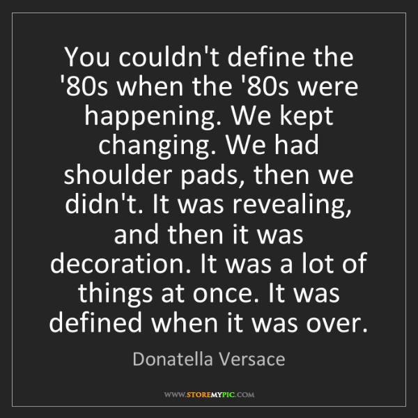Donatella Versace: You couldn't define the '80s when the '80s were happening....