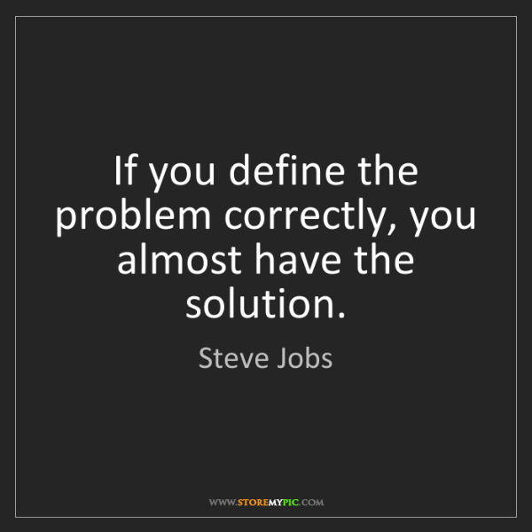 Steve Jobs: If you define the problem correctly, you almost have...