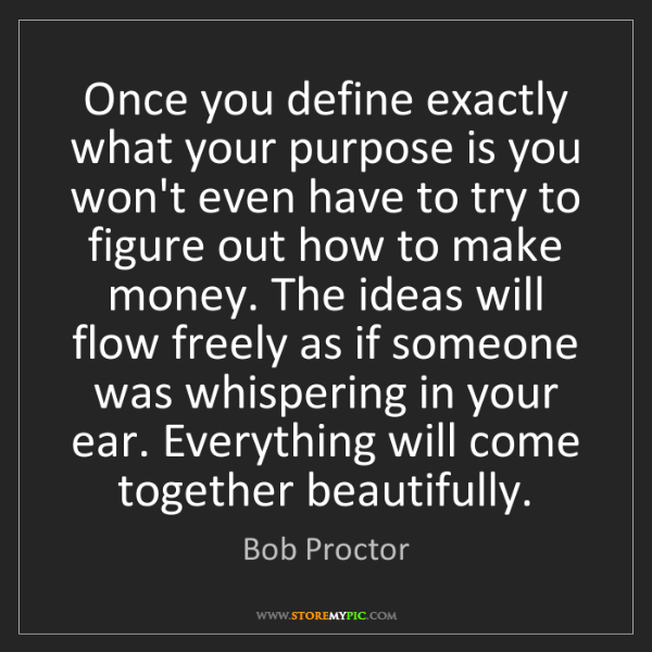 Bob Proctor: Once you define exactly what your purpose is you won't...