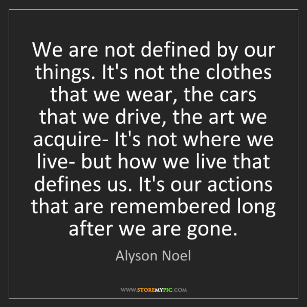 Alyson Noel: We are not defined by our things. It's not the clothes...