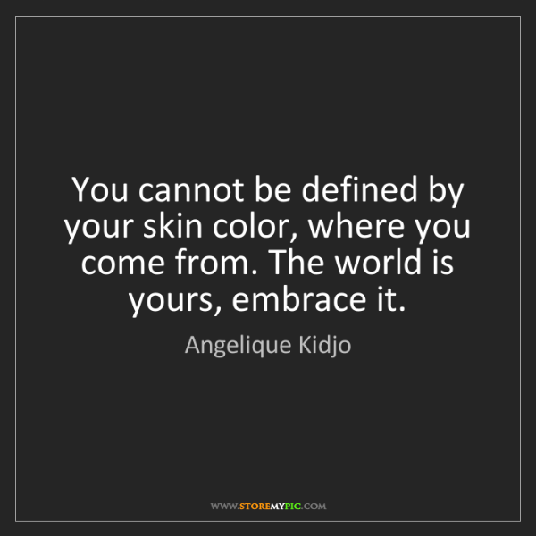Angelique Kidjo: You cannot be defined by your skin color, where you come...