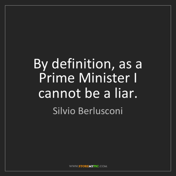 Silvio Berlusconi: By definition, as a Prime Minister I cannot be a liar.