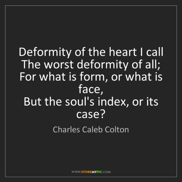 Charles Caleb Colton: Deformity of the heart I call  The worst deformity of...