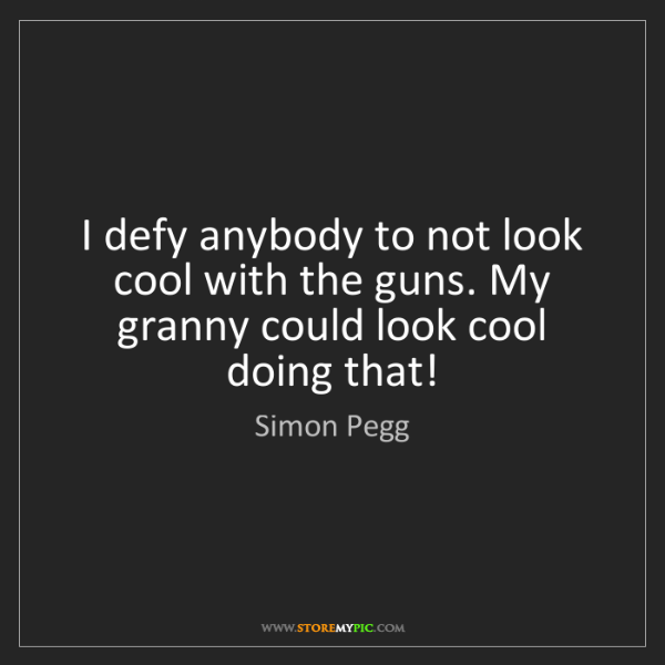 Simon Pegg: I defy anybody to not look cool with the guns. My granny...
