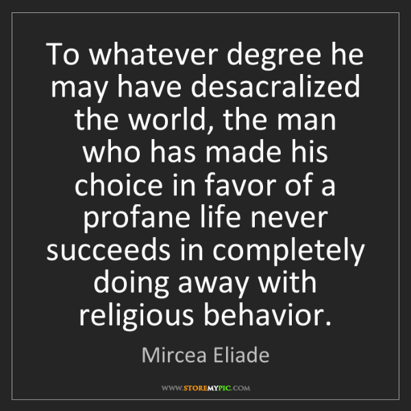 Mircea Eliade: To whatever degree he may have desacralized the world,...