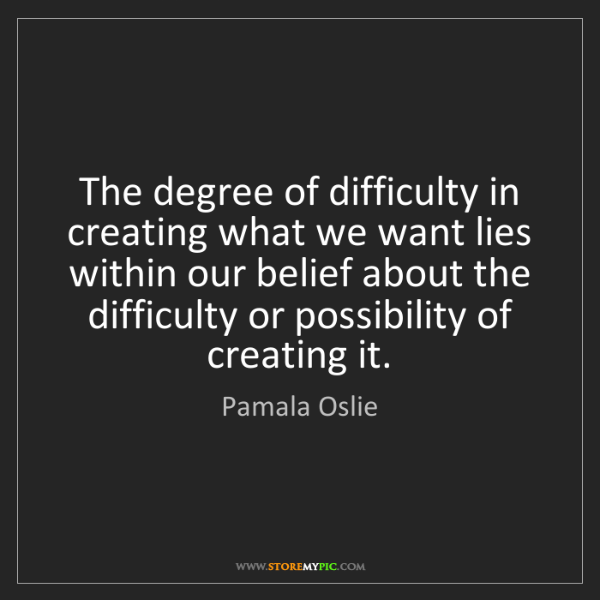 Pamala Oslie: The degree of difficulty in creating what we want lies...