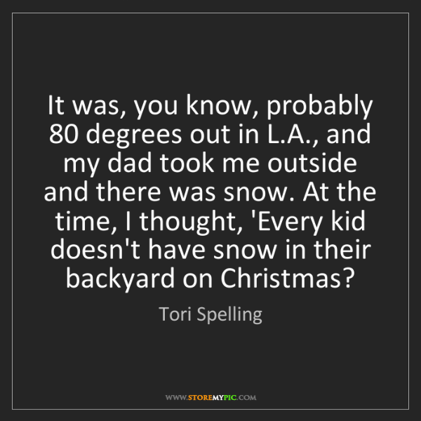 Tori Spelling: It was, you know, probably 80 degrees out in L.A., and...