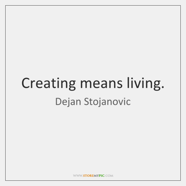 Creating means living.