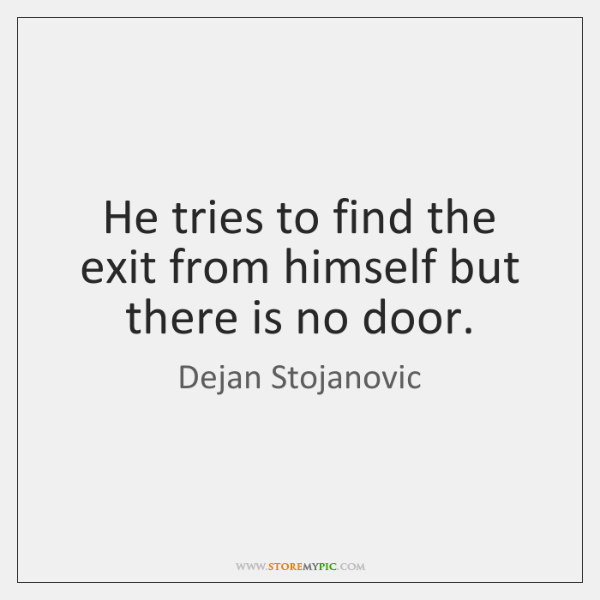 He tries to find the exit from himself but there is no ...