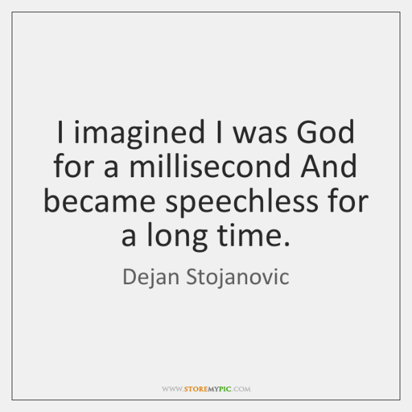 I imagined I was God for a millisecond And became speechless for ...