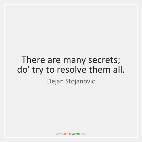 There are many secrets; do' try to resolve them all.