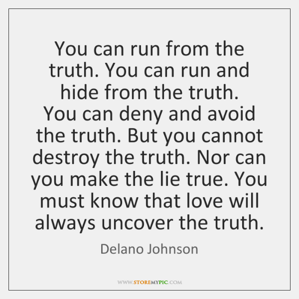 You can run from the truth. You can run and hide from ...