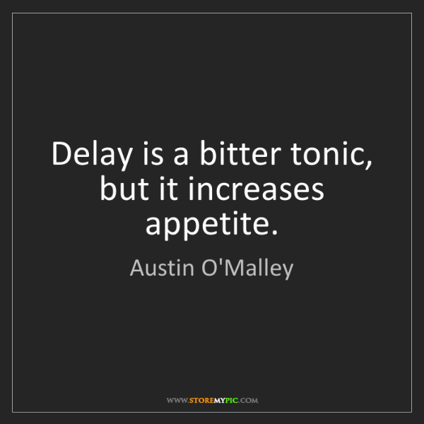 Austin O'Malley: Delay is a bitter tonic, but it increases appetite.