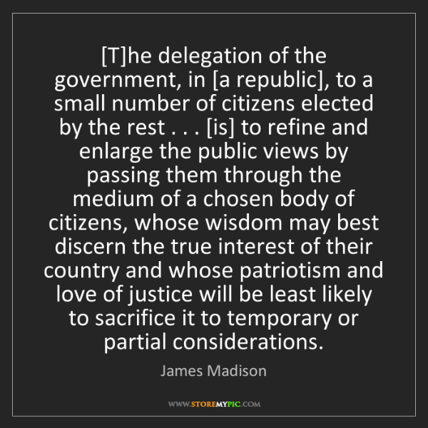 James Madison: [T]he delegation of the government, in [a republic],...