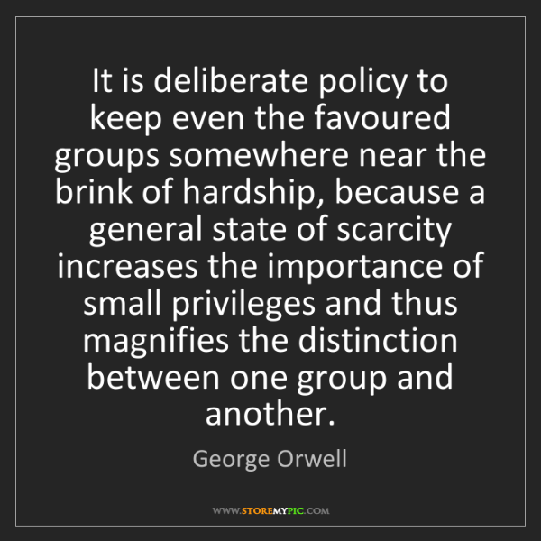 George Orwell: It is deliberate policy to keep even the favoured groups...