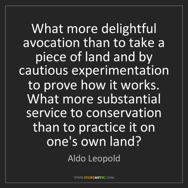 Aldo Leopold: What more delightful avocation than to take a piece of...