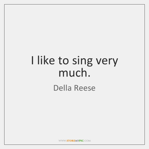 I like to sing very much.