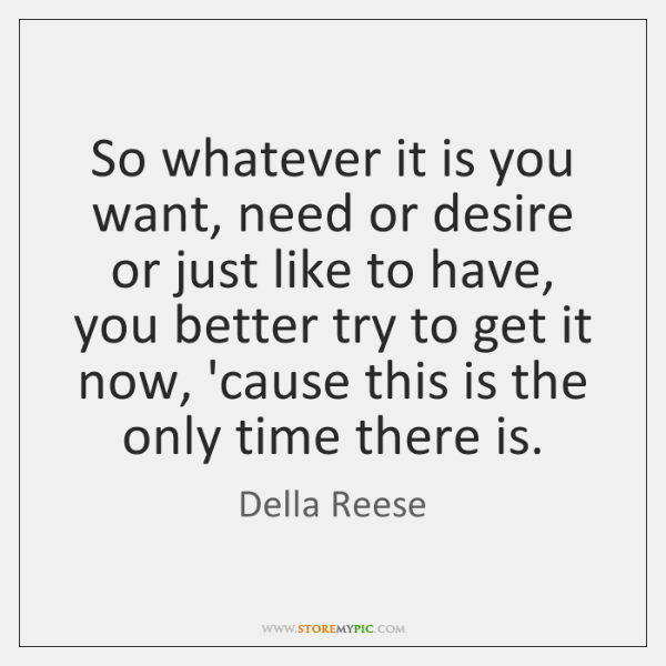 So whatever it is you want, need or desire or just like ...