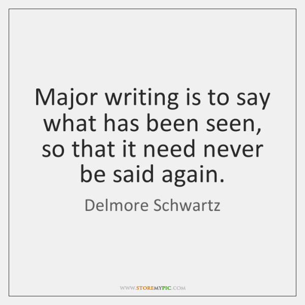 Major writing is to say what has been seen, so that it ...
