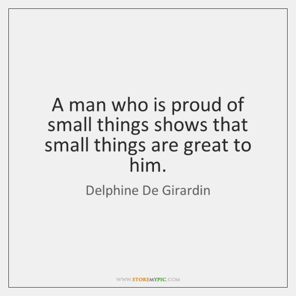 A man who is proud of small things shows that small things ...