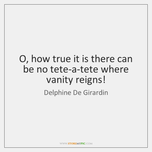 O, how true it is there can be no tete-a-tete where vanity ...