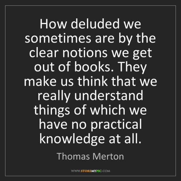 Thomas Merton: How deluded we sometimes are by the clear notions we...