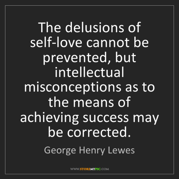George Henry Lewes: The delusions of self-love cannot be prevented, but intellectual...