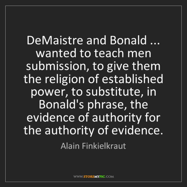 Alain Finkielkraut: DeMaistre and Bonald ... wanted to teach men submission,...